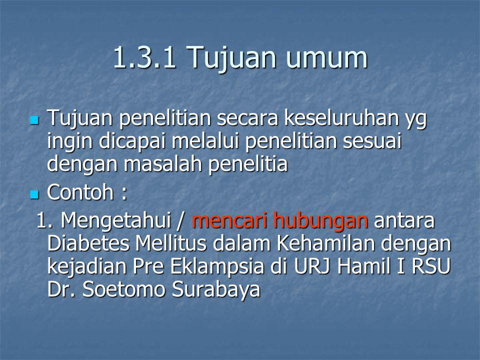 1.3.1 Tujuan umum Tujuan penelitian secara keseluruhan yg ingin dicapai melalui penelitian sesuai dengan masalah penelitia.