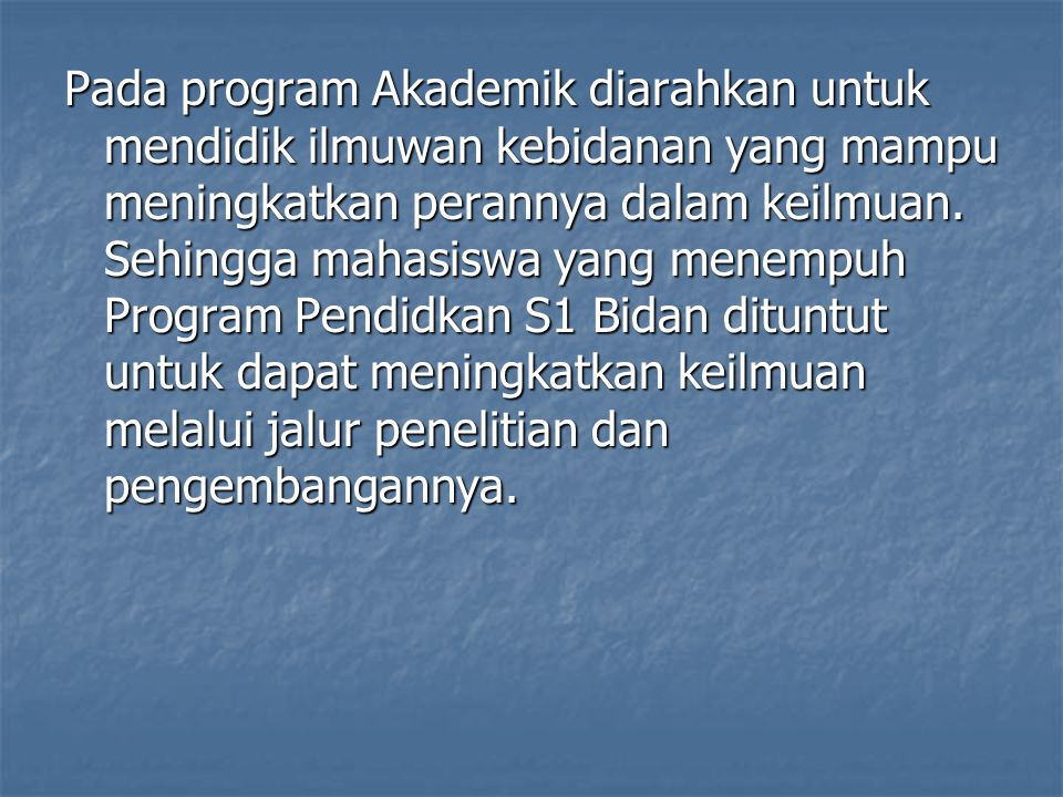 Pada program Akademik diarahkan untuk mendidik ilmuwan kebidanan yang mampu meningkatkan perannya dalam keilmuan.