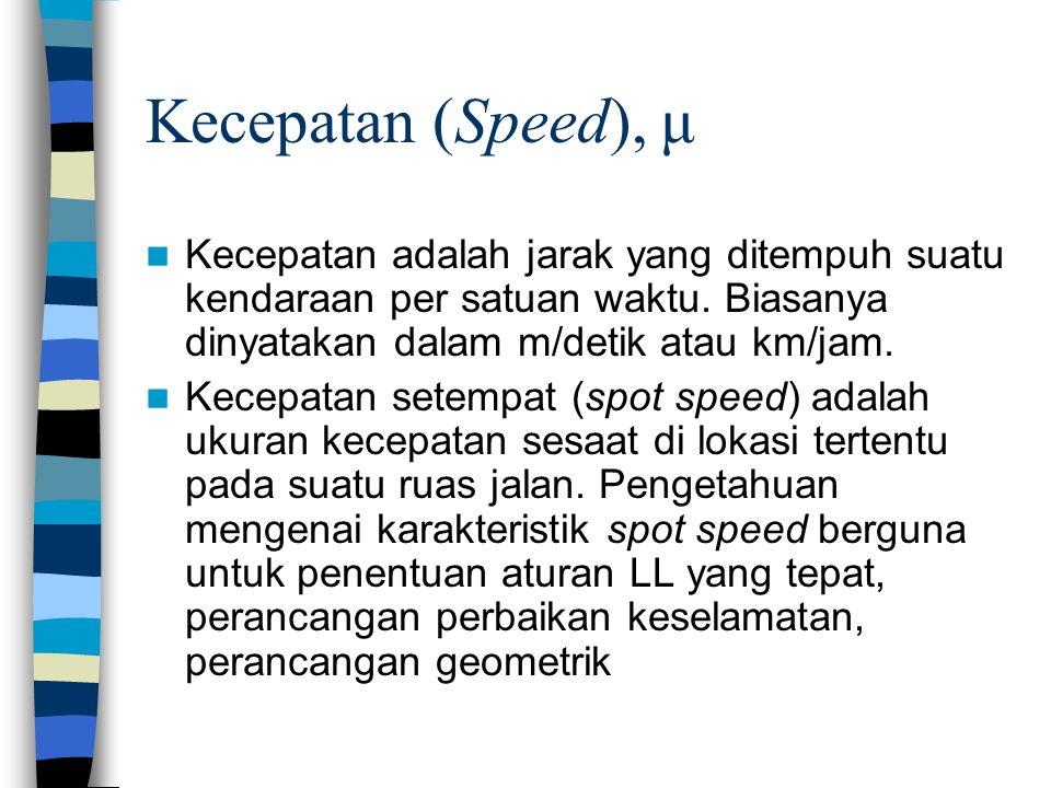 Kecepatan (Speed), μ Kecepatan adalah jarak yang ditempuh suatu kendaraan per satuan waktu. Biasanya dinyatakan dalam m/detik atau km/jam.