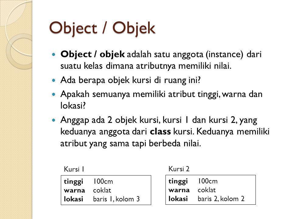 Object / Objek Object / objek adalah satu anggota (instance) dari suatu kelas dimana atributnya memiliki nilai.