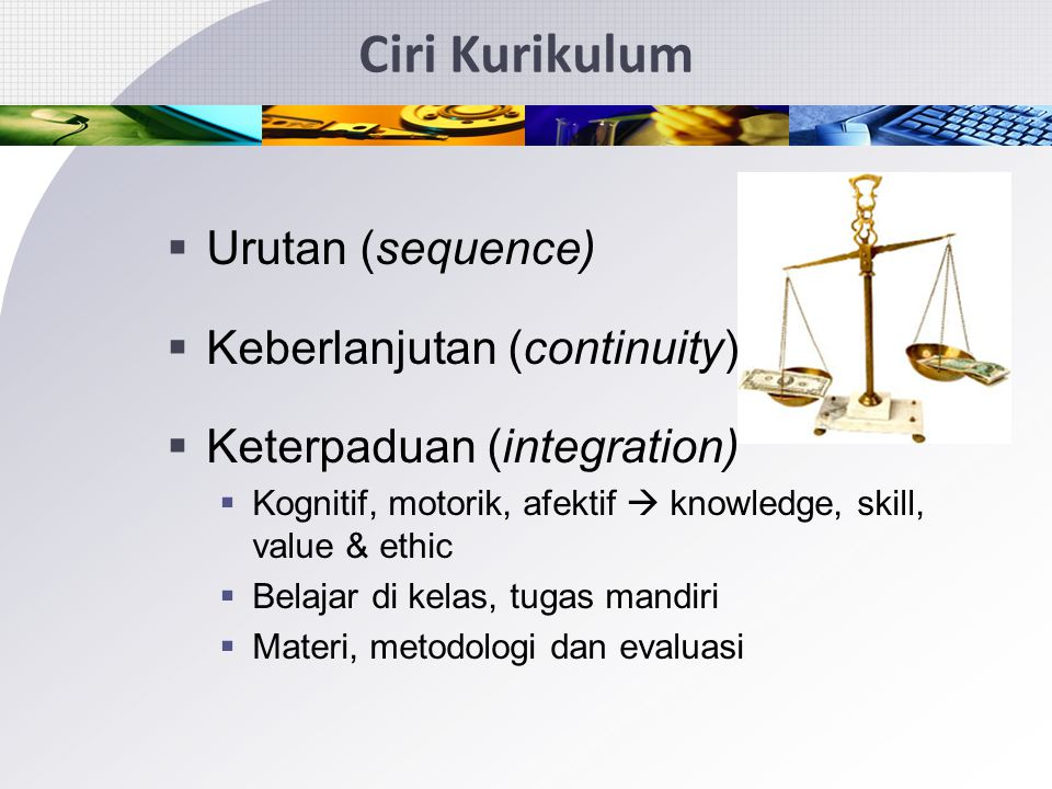 Ciri Kurikulum Urutan (sequence) Keberlanjutan (continuity)