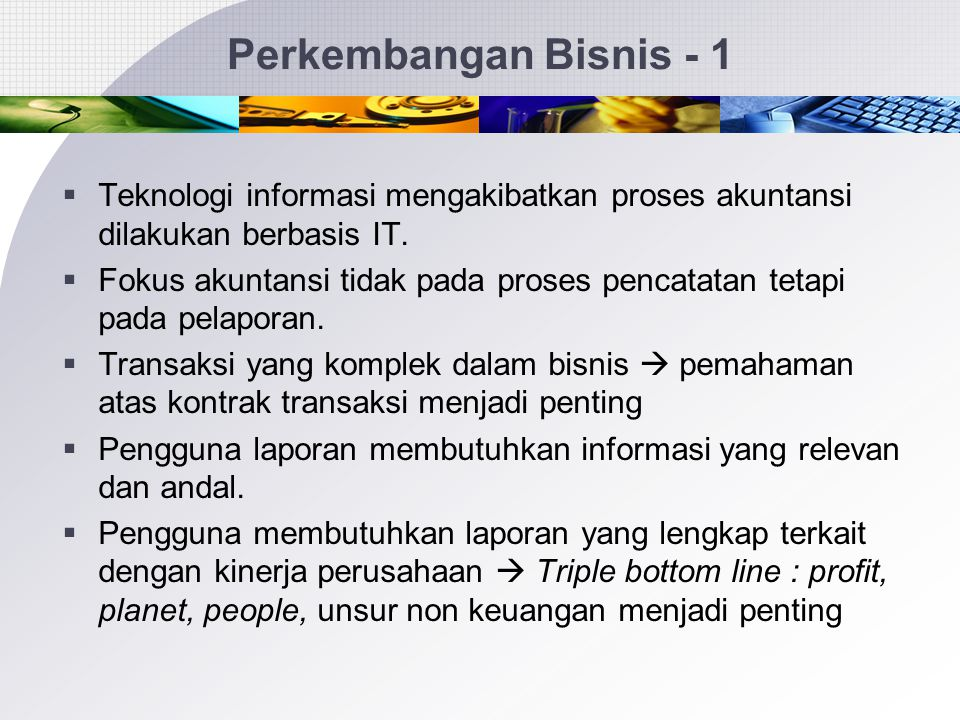 Perkembangan Bisnis - 1 Teknologi informasi mengakibatkan proses akuntansi dilakukan berbasis IT.