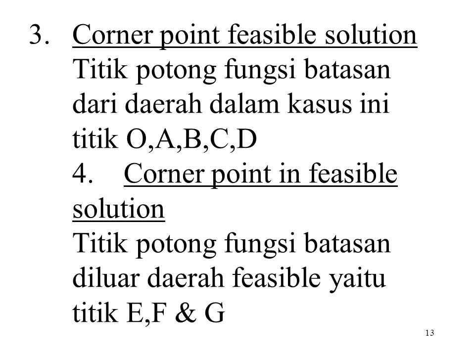 Corner point feasible solution Titik potong fungsi batasan dari daerah dalam kasus ini titik O,A,B,C,D 4. Corner point in feasible solution Titik potong fungsi batasan diluar daerah feasible yaitu titik E,F & G