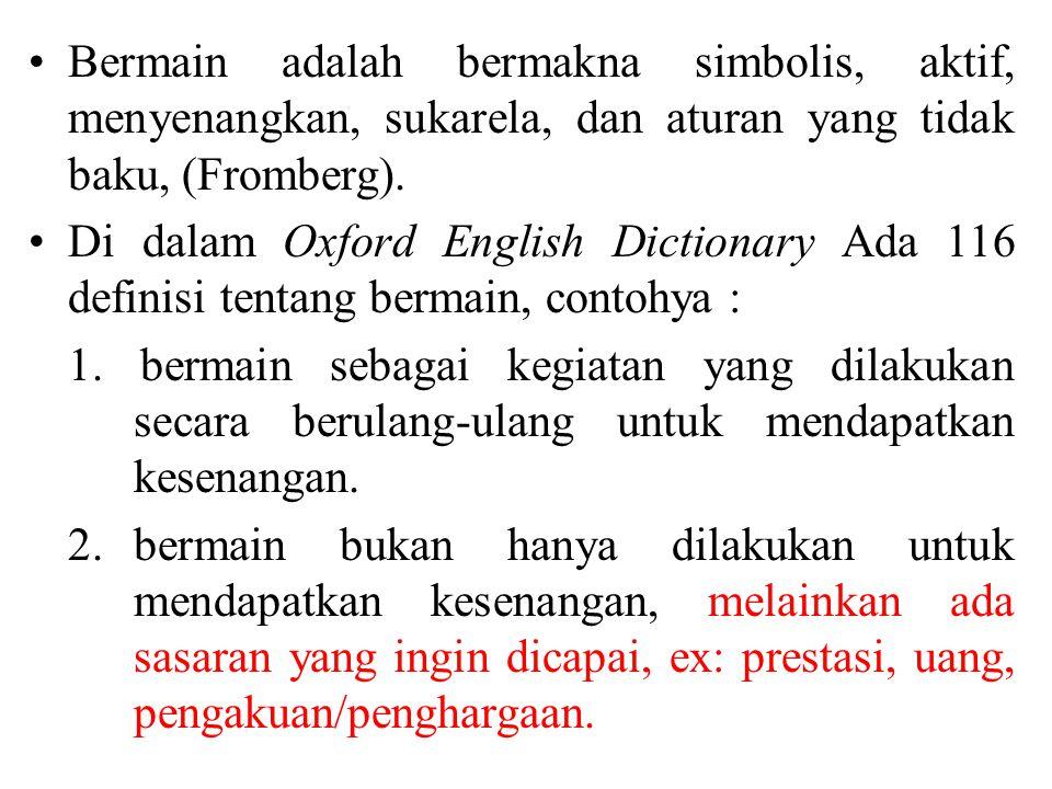Bermain adalah bermakna simbolis, aktif, menyenangkan, sukarela, dan aturan yang tidak baku, (Fromberg).