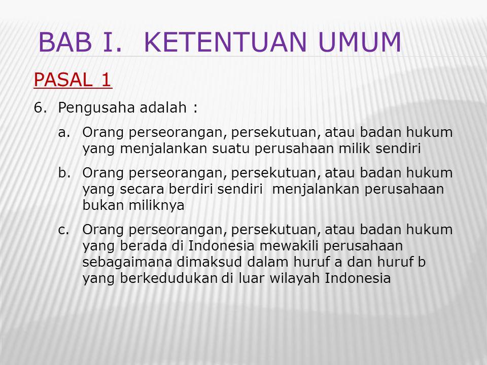 BAB I. Ketentuan umum PASAL 1 Pengusaha adalah :