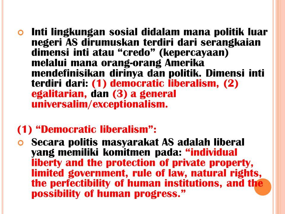 Inti lingkungan sosial didalam mana politik luar negeri AS dirumuskan terdiri dari serangkaian dimensi inti atau credo (kepercayaan) melalui mana orang-orang Amerika mendefinisikan dirinya dan politik. Dimensi inti terdiri dari: (1) democratic liberalism, (2) egalitarian, dan (3) a general universalim/exceptionalism.