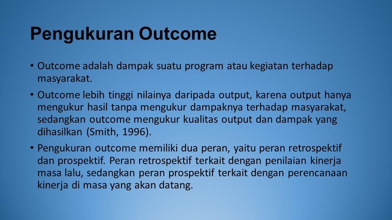 Pengukuran Outcome Outcome adalah dampak suatu program atau kegiatan terhadap masyarakat.