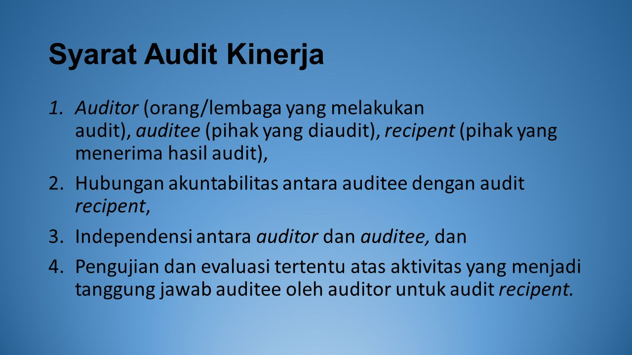 Syarat Audit Kinerja Auditor (orang/lembaga yang melakukan audit), auditee (pihak yang diaudit), recipent (pihak yang menerima hasil audit),
