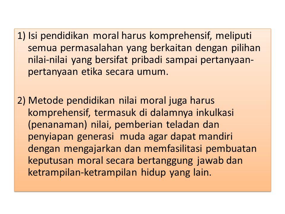 1) Isi pendidikan moral harus komprehensif, meliputi semua permasalahan yang berkaitan dengan pilihan nilai-nilai yang bersifat pribadi sampai pertanyaan-pertanyaan etika secara umum.