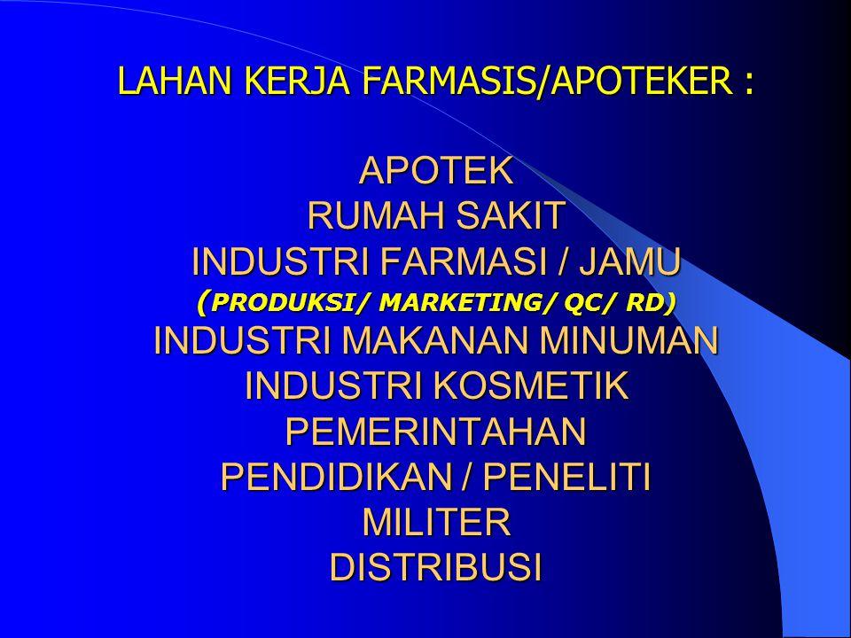 LAHAN KERJA FARMASIS/APOTEKER : APOTEK RUMAH SAKIT INDUSTRI FARMASI / JAMU (PRODUKSI/ MARKETING/ QC/ RD) INDUSTRI MAKANAN MINUMAN INDUSTRI KOSMETIK PEMERINTAHAN PENDIDIKAN / PENELITI MILITER DISTRIBUSI