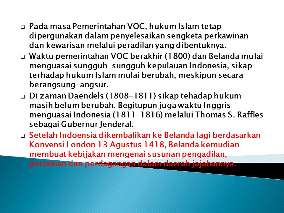 Pada masa Pemerintahan VOC, hukum Islam tetap dipergunakan dalam penyelesaikan sengketa perkawinan dan kewarisan melalui peradilan yang dibentuknya.