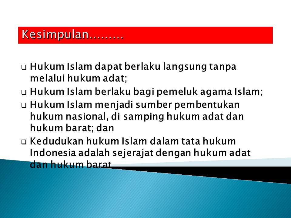 Kesimpulan……… Hukum Islam dapat berlaku langsung tanpa melalui hukum adat; Hukum Islam berlaku bagi pemeluk agama Islam;