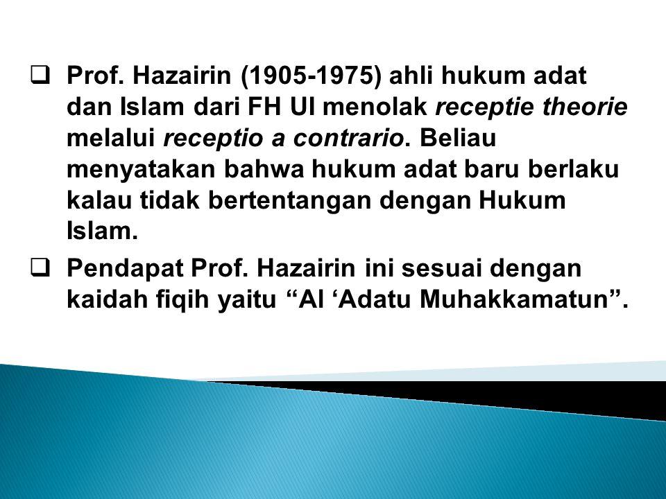 Prof. Hazairin (1905-1975) ahli hukum adat dan Islam dari FH UI menolak receptie theorie melalui receptio a contrario. Beliau menyatakan bahwa hukum adat baru berlaku kalau tidak bertentangan dengan Hukum Islam.