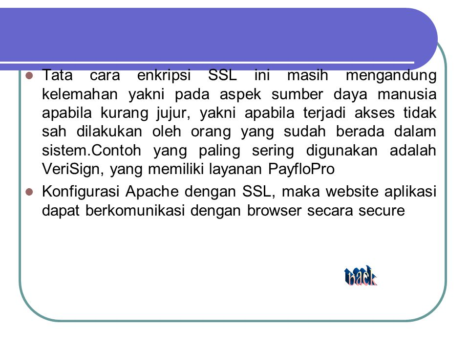 Tata cara enkripsi SSL ini masih mengandung kelemahan yakni pada aspek sumber daya manusia apabila kurang jujur, yakni apabila terjadi akses tidak sah dilakukan oleh orang yang sudah berada dalam sistem.Contoh yang paling sering digunakan adalah VeriSign, yang memiliki layanan PayfloPro