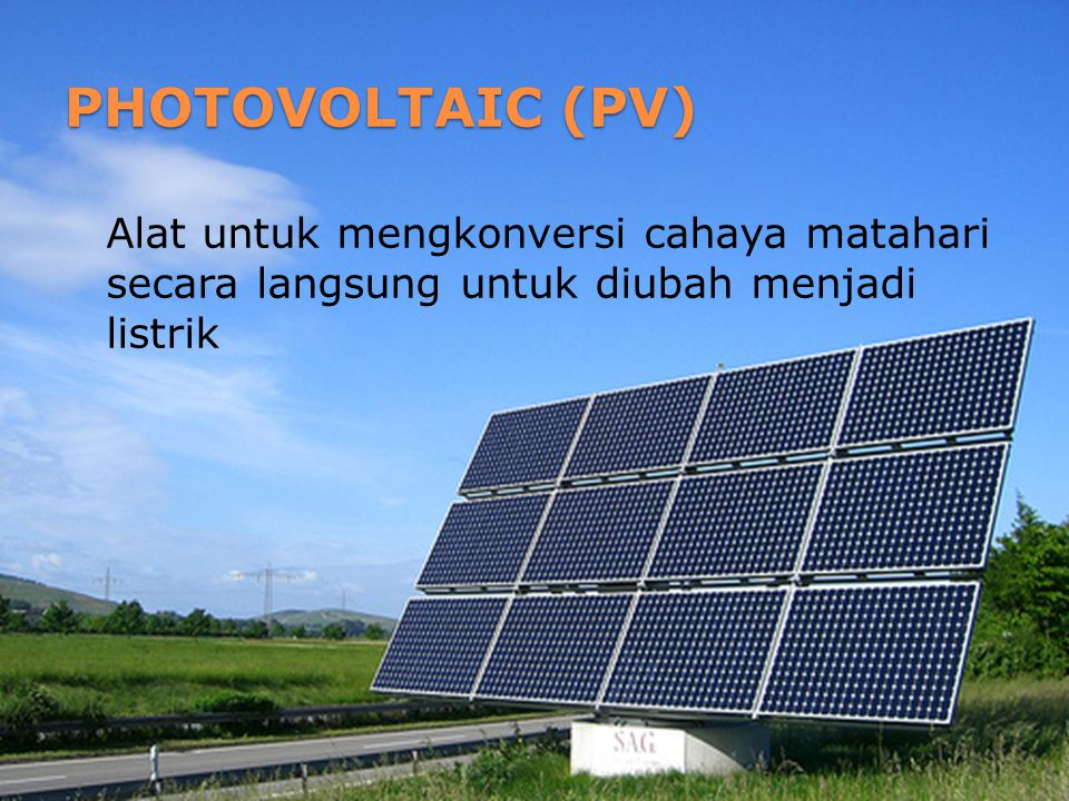 PHOTOVOLTAIC (PV) Alat untuk mengkonversi cahaya matahari secara langsung untuk diubah menjadi listrik.