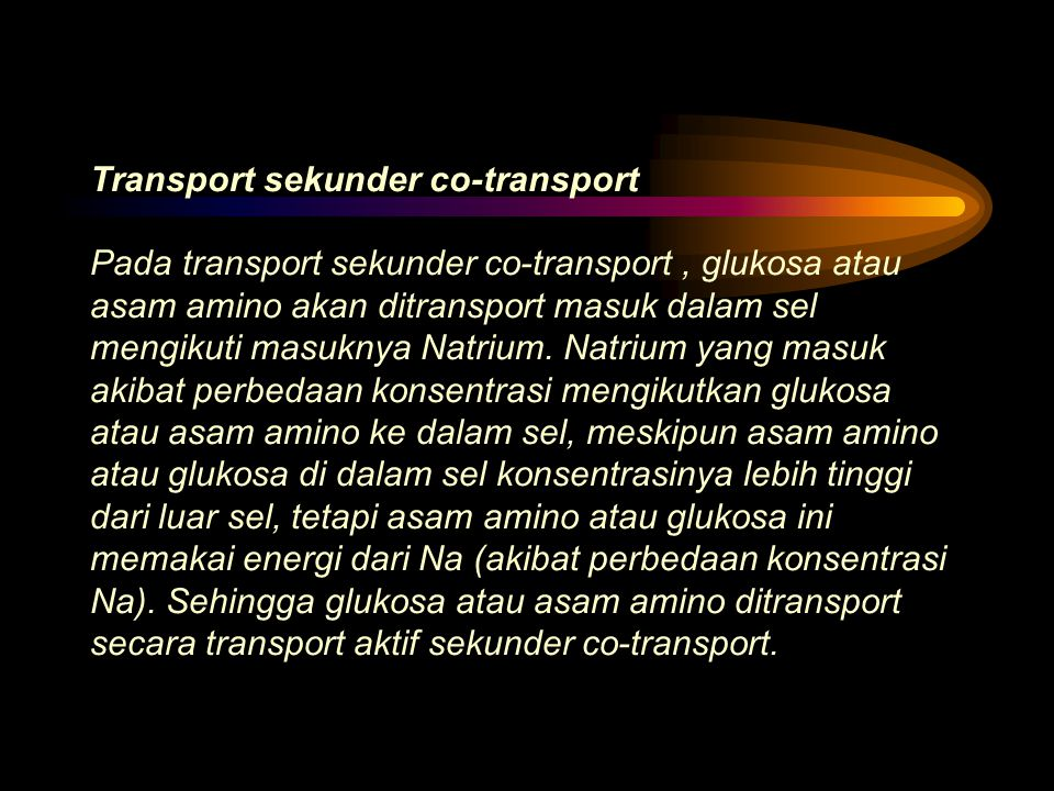 Transport sekunder co-transport Pada transport sekunder co-transport , glukosa atau asam amino akan ditransport masuk dalam sel mengikuti masuknya Natrium.