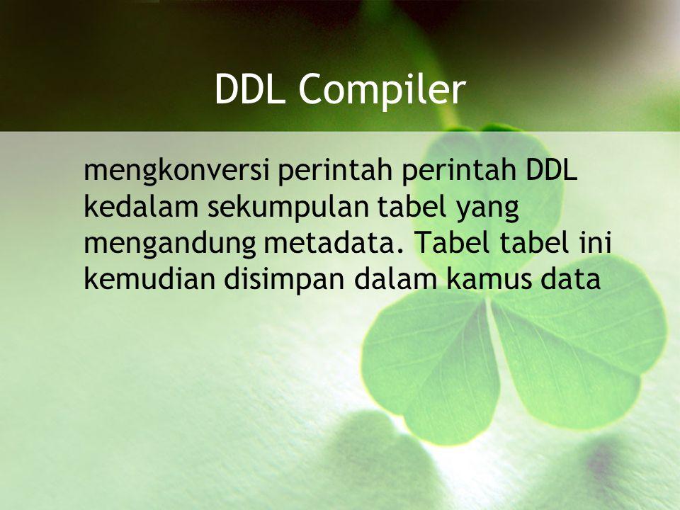 DDL Compiler mengkonversi perintah perintah DDL kedalam sekumpulan tabel yang mengandung metadata.
