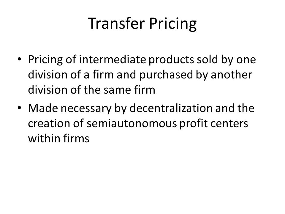 Transfer Pricing Pricing of intermediate products sold by one division of a firm and purchased by another division of the same firm.