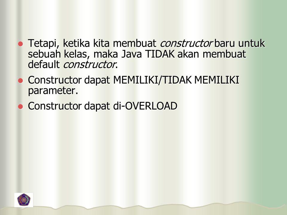Tetapi, ketika kita membuat constructor baru untuk sebuah kelas, maka Java TIDAK akan membuat default constructor.