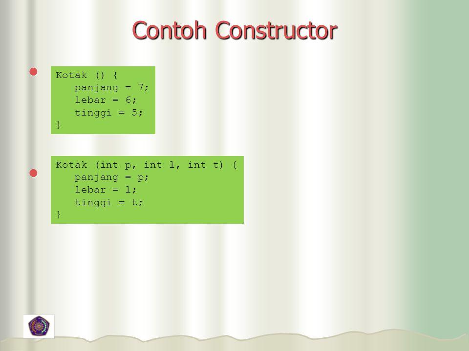 Contoh Constructor Kotak () { panjang = 7; lebar = 6; tinggi = 5; }