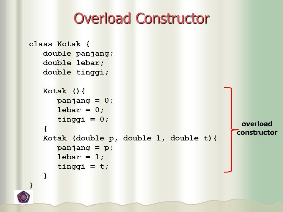Overload Constructor class Kotak { double panjang; double lebar;