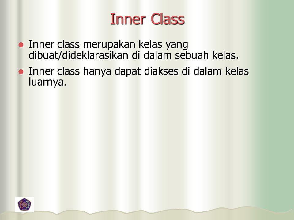 Inner Class Inner class merupakan kelas yang dibuat/dideklarasikan di dalam sebuah kelas.