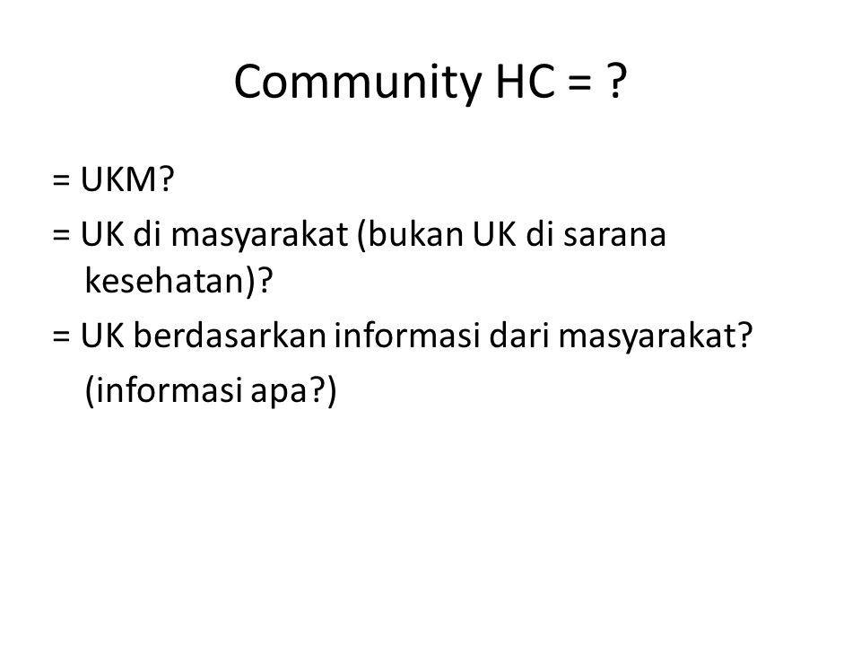 Community HC = = UKM = UK di masyarakat (bukan UK di sarana kesehatan) = UK berdasarkan informasi dari masyarakat