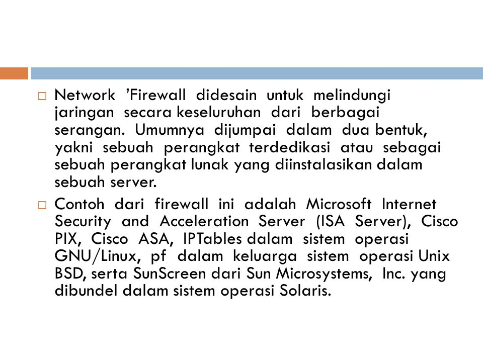 Network 'Firewall didesain untuk melindungi jaringan secara keseluruhan dari berbagai serangan. Umumnya dijumpai dalam dua bentuk, yakni sebuah perangkat terdedikasi atau sebagai sebuah perangkat lunak yang diinstalasikan dalam sebuah server.