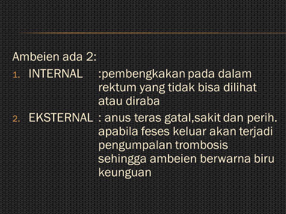 Ambeien ada 2: INTERNAL :pembengkakan pada dalam rektum yang tidak bisa dilihat atau diraba.
