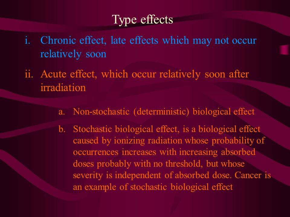 Type effects Chronic effect, late effects which may not occur relatively soon. Acute effect, which occur relatively soon after irradiation.