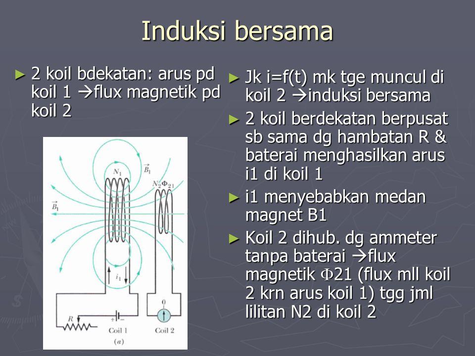 Induksi bersama 2 koil bdekatan: arus pd koil 1 flux magnetik pd koil 2. Jk i=f(t) mk tge muncul di koil 2 induksi bersama.