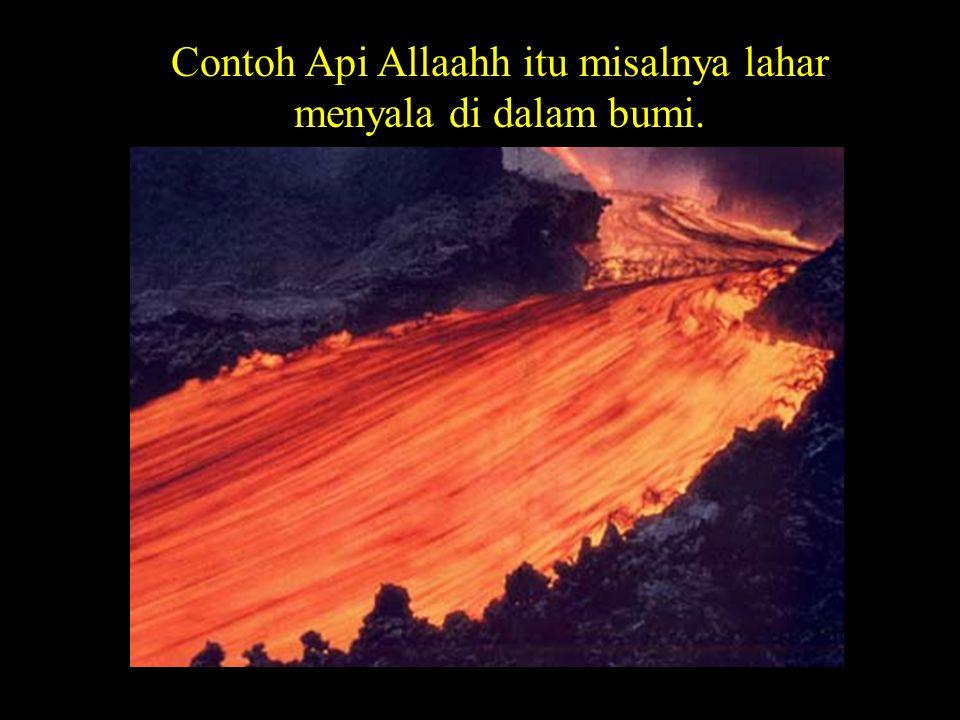 Contoh Api Allaahh itu misalnya lahar menyala di dalam bumi.