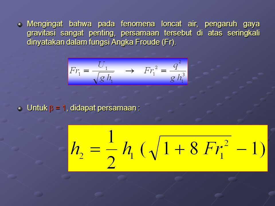 Mengingat bahwa pada fenomena loncat air, pengaruh gaya gravitasi sangat penting, persamaan tersebut di atas seringkali dinyatakan dalam fungsi Angka Froude (Fr).