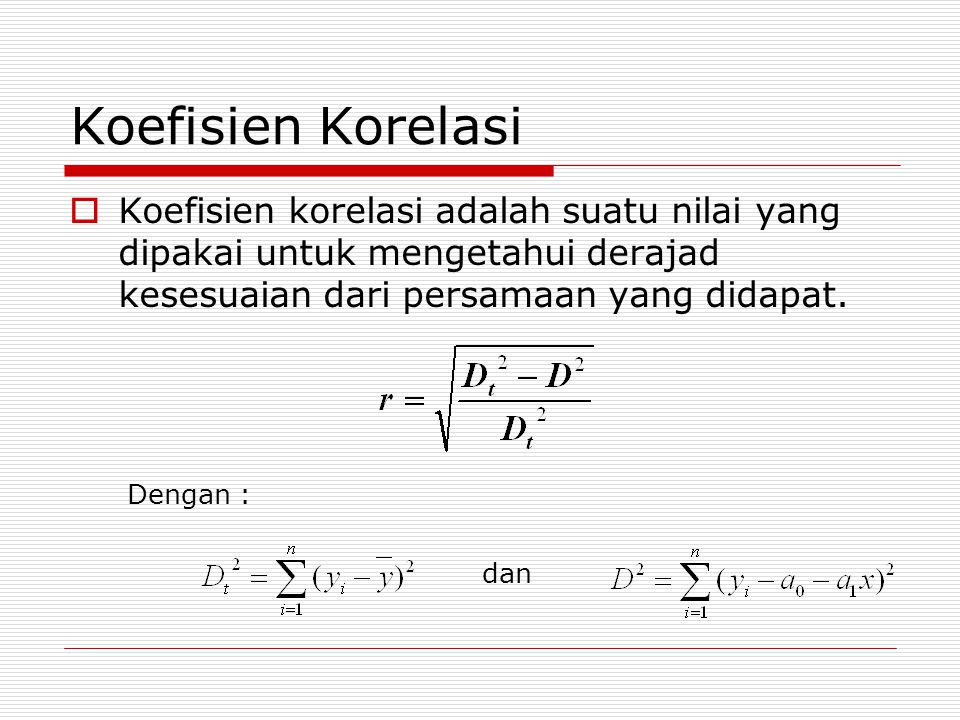 Koefisien Korelasi Koefisien korelasi adalah suatu nilai yang dipakai untuk mengetahui derajad kesesuaian dari persamaan yang didapat.