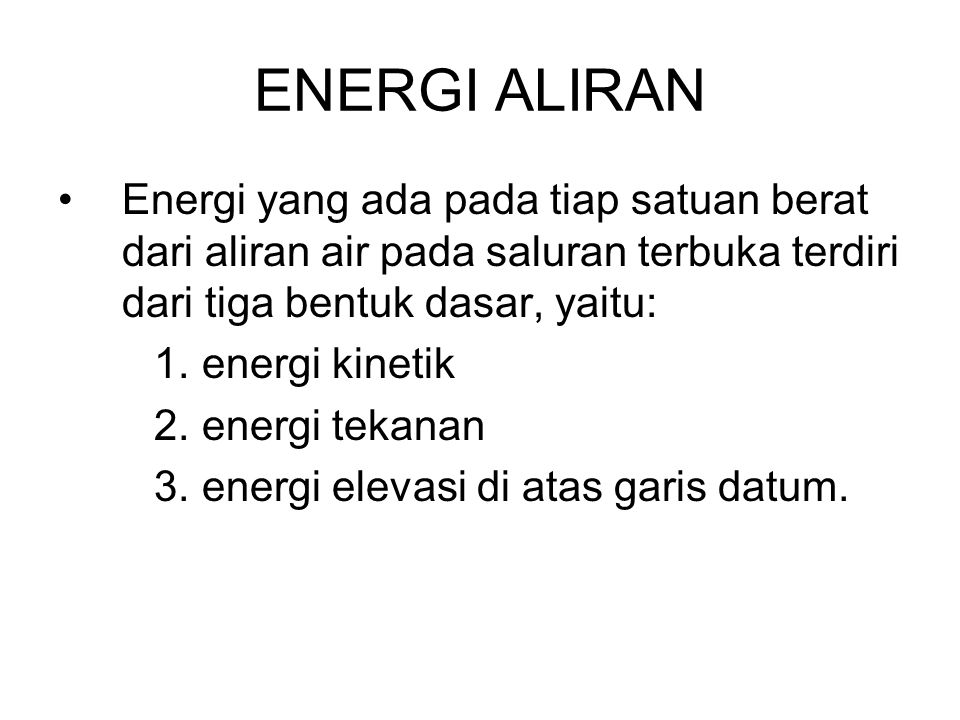 ENERGI ALIRAN Energi yang ada pada tiap satuan berat dari aliran air pada saluran terbuka terdiri dari tiga bentuk dasar, yaitu: