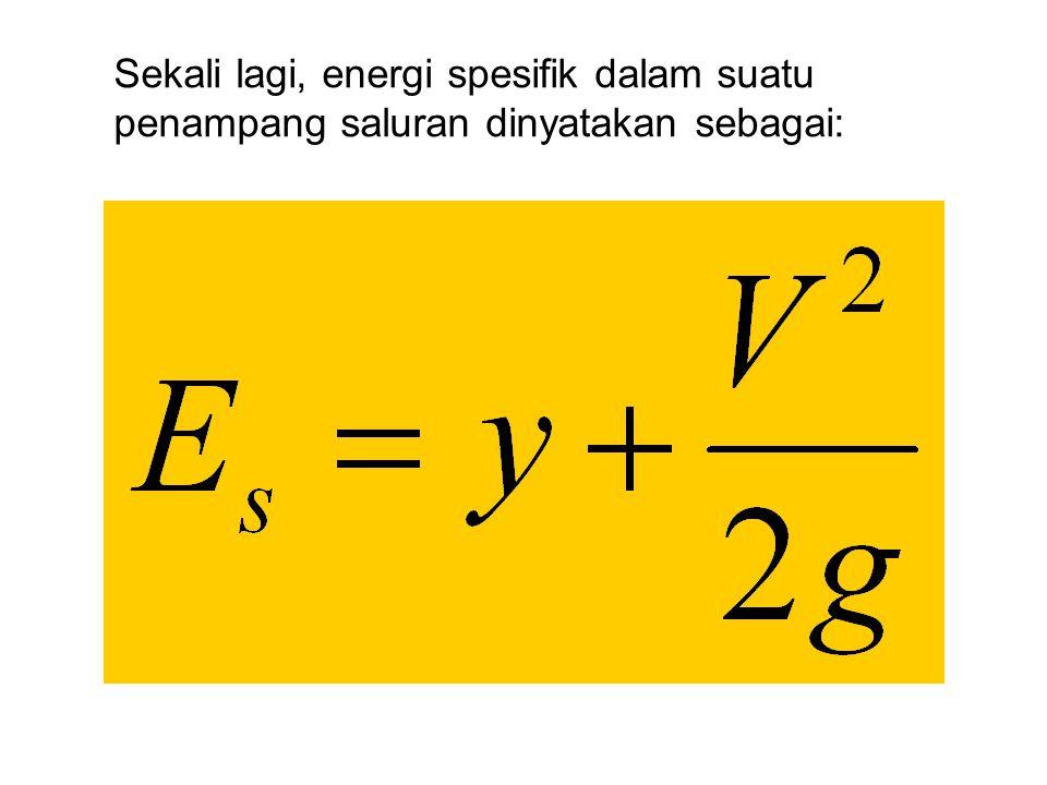 Sekali lagi, energi spesifik dalam suatu penampang saluran dinyatakan sebagai: