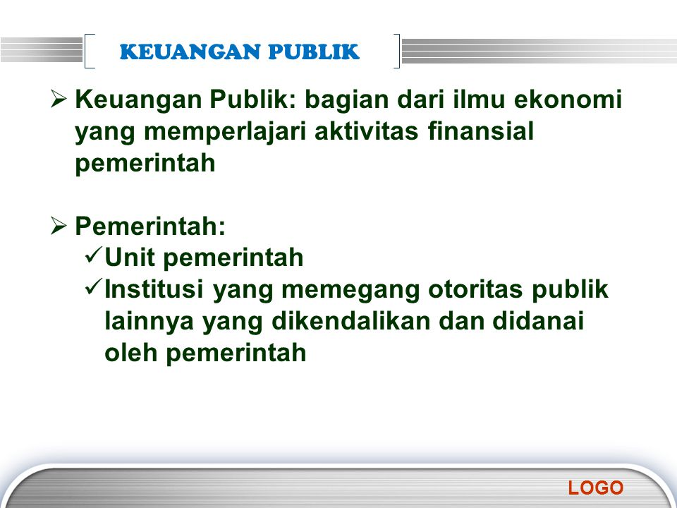 KEUANGAN PUBLIK Keuangan Publik: bagian dari ilmu ekonomi yang memperlajari aktivitas finansial pemerintah.