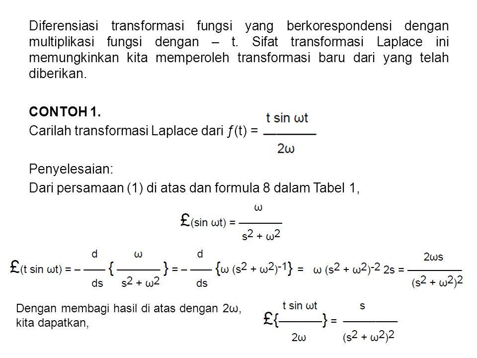 Diferensiasi transformasi fungsi yang berkorespondensi dengan multiplikasi fungsi dengan – t. Sifat transformasi Laplace ini memungkinkan kita memperoleh transformasi baru dari yang telah diberikan. CONTOH 1. Carilah transformasi Laplace dari ƒ(t) = Penyelesaian: Dari persamaan (1) di atas dan formula 8 dalam Tabel 1,