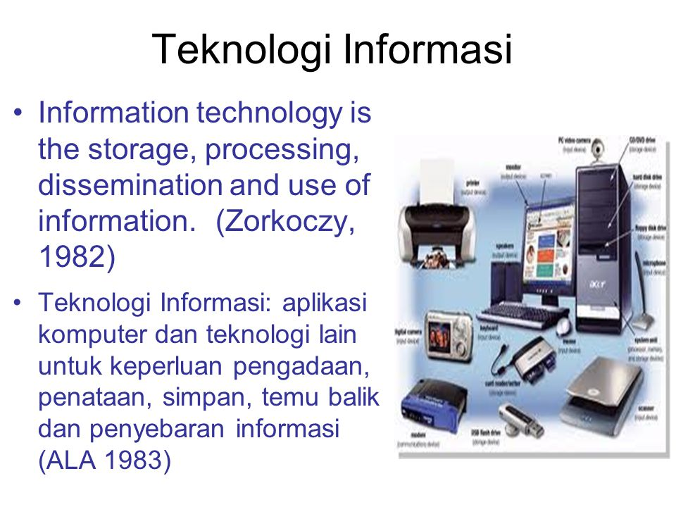 Teknologi Informasi Information technology is the storage, processing, dissemination and use of information. (Zorkoczy, 1982)