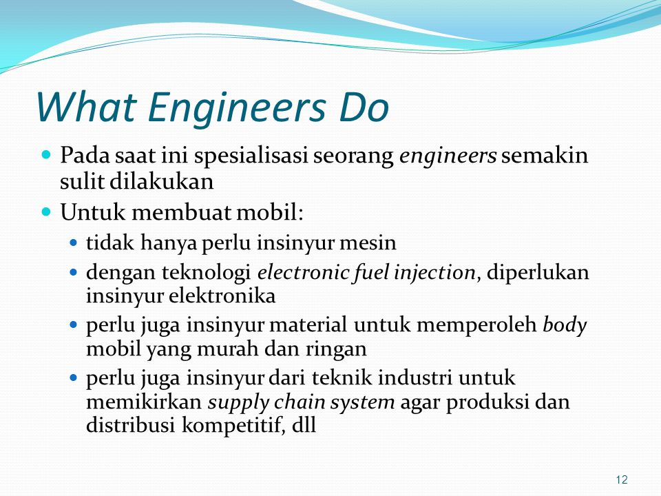 What Engineers Do Pada saat ini spesialisasi seorang engineers semakin sulit dilakukan. Untuk membuat mobil: