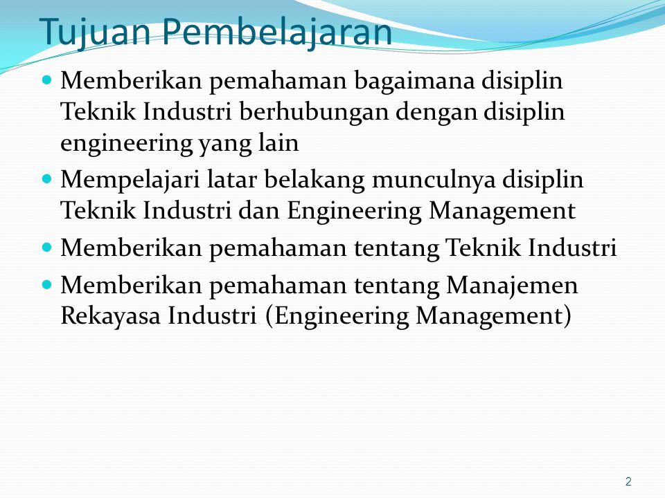 Tujuan Pembelajaran Memberikan pemahaman bagaimana disiplin Teknik Industri berhubungan dengan disiplin engineering yang lain.