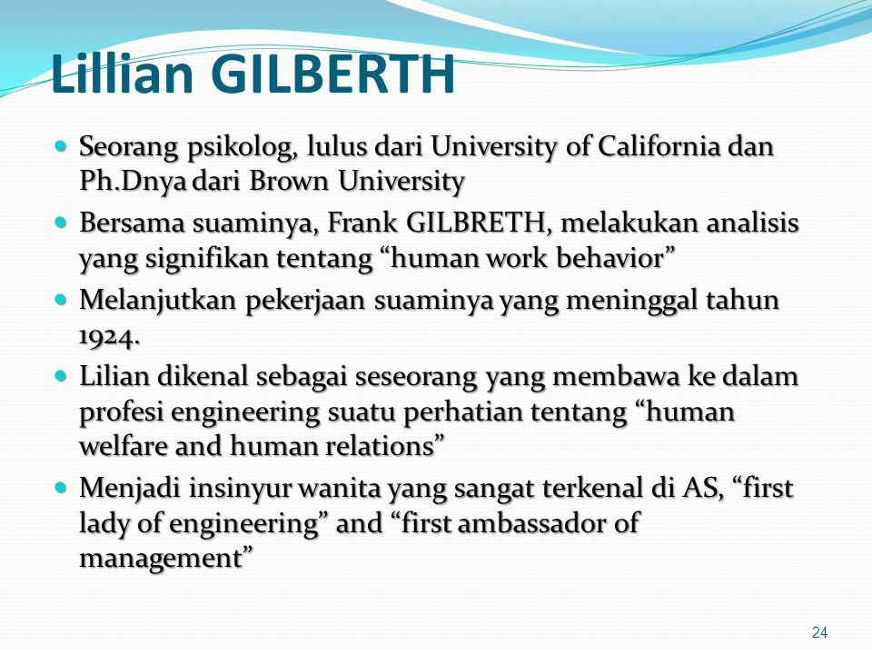 Lillian GILBERTH Seorang psikolog, lulus dari University of California dan Ph.Dnya dari Brown University.