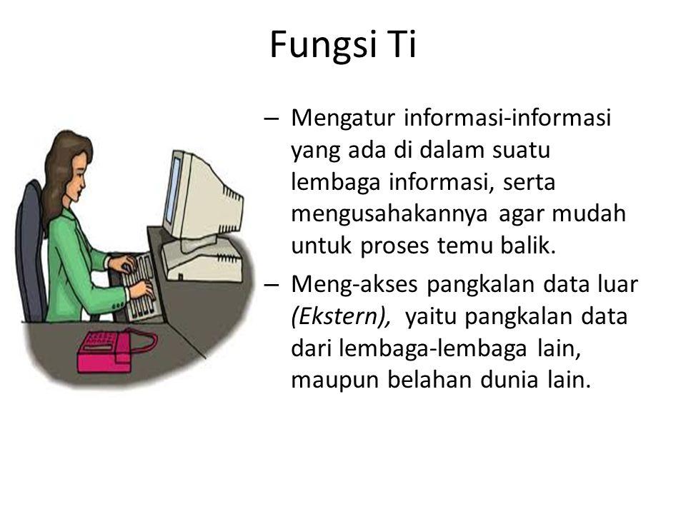 Fungsi Ti Mengatur informasi-informasi yang ada di dalam suatu lembaga informasi, serta mengusahakannya agar mudah untuk proses temu balik.