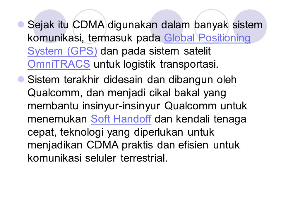 Sejak itu CDMA digunakan dalam banyak sistem komunikasi, termasuk pada Global Positioning System (GPS) dan pada sistem satelit OmniTRACS untuk logistik transportasi.