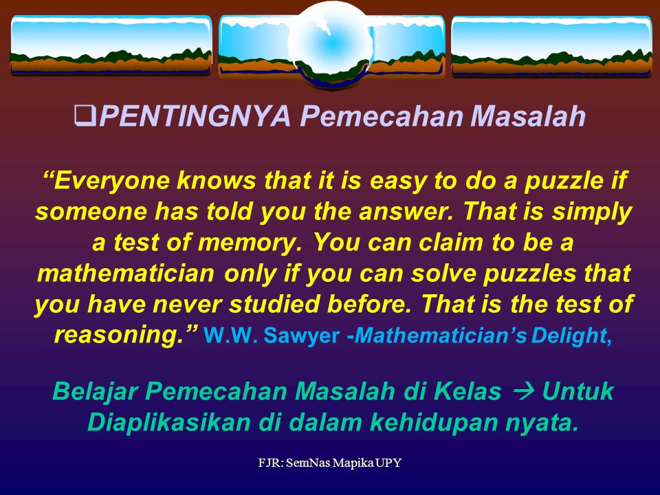 PENTINGNYA Pemecahan Masalah Everyone knows that it is easy to do a puzzle if someone has told you the answer. That is simply a test of memory. You can claim to be a mathematician only if you can solve puzzles that you have never studied before. That is the test of reasoning. W.W. Sawyer -Mathematician's Delight, Belajar Pemecahan Masalah di Kelas  Untuk Diaplikasikan di dalam kehidupan nyata.