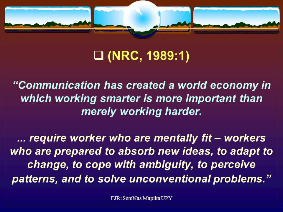 (NRC, 1989:1) Communication has created a world economy in which working smarter is more important than merely working harder. ... require worker who are mentally fit – workers who are prepared to absorb new ideas, to adapt to change, to cope with ambiguity, to perceive patterns, and to solve unconventional problems.