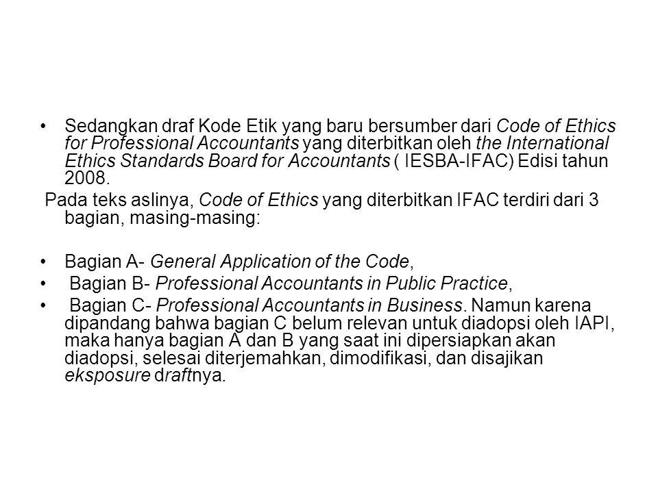 Sedangkan draf Kode Etik yang baru bersumber dari Code of Ethics for Professional Accountants yang diterbitkan oleh the International Ethics Standards Board for Accountants ( IESBA-IFAC) Edisi tahun 2008.