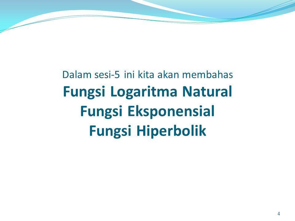 Dalam sesi-5 ini kita akan membahas Fungsi Logaritma Natural Fungsi Eksponensial Fungsi Hiperbolik