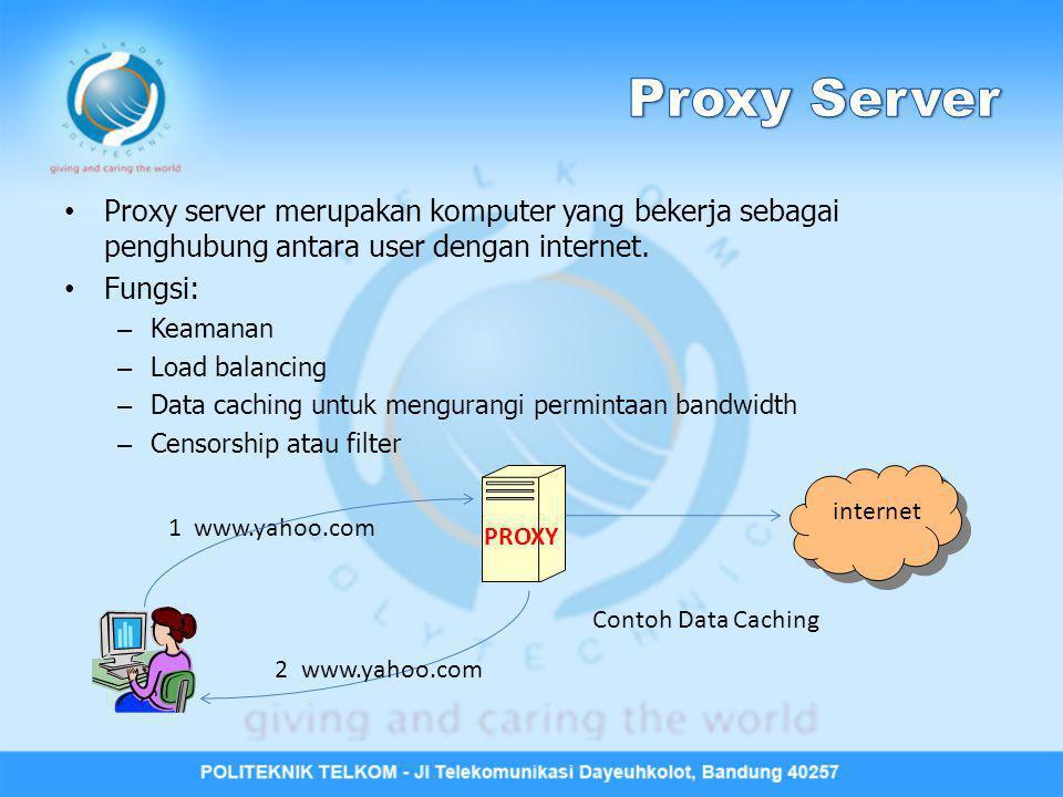 Proxy Server Proxy server merupakan komputer yang bekerja sebagai penghubung antara user dengan internet.