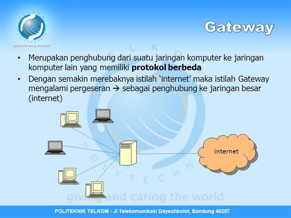 Gateway Merupakan penghubung dari suatu jaringan komputer ke jaringan komputer lain yang memiliki protokol berbeda.